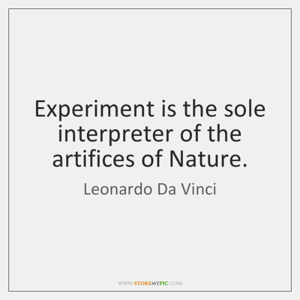Experiment is the sole interpreter of the artifices of Nature.