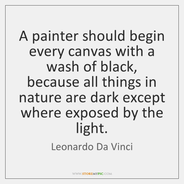 A painter should begin every canvas with a wash of black, because ...