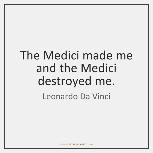 The Medici made me and the Medici destroyed me.