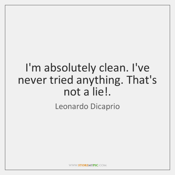 I'm absolutely clean. I've never tried anything. That's not a lie!.