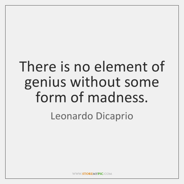 There is no element of genius without some form of madness.