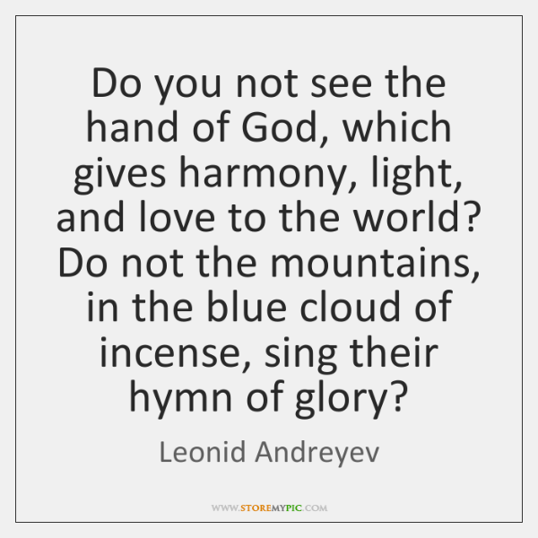 Do you not see the hand of God, which gives harmony, light, ...