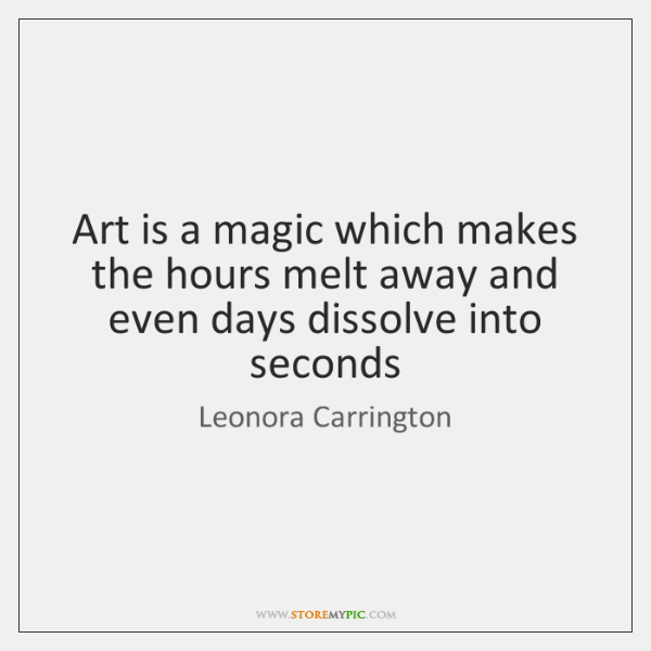 Art is a magic which makes the hours melt away and even ...