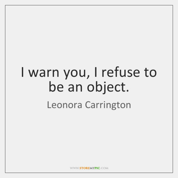 I warn you, I refuse to be an object.