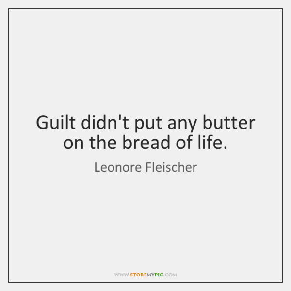 Guilt didn't put any butter on the bread of life.