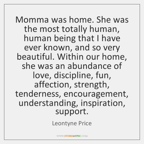 Momma was home. She was the most totally human, human being that ...