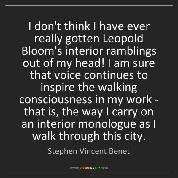 Stephen Vincent Benet: I don't think I have ever really gotten Leopold Bloom's...
