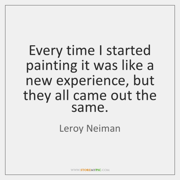 Every time I started painting it was like a new experience, but ...
