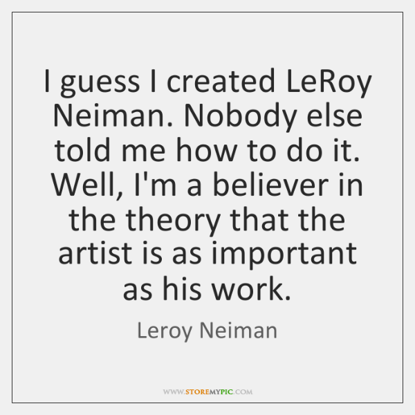 I guess I created LeRoy Neiman. Nobody else told me how to ...