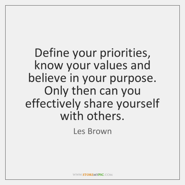 Define your priorities, know your values and believe in your purpose. Only ...