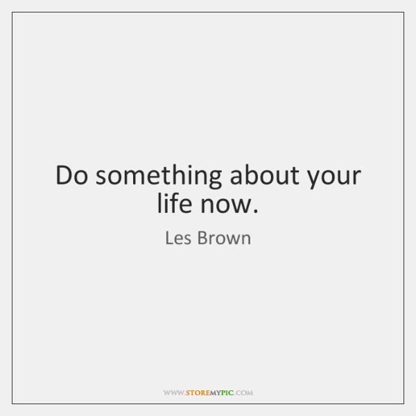 Do something about your life now.