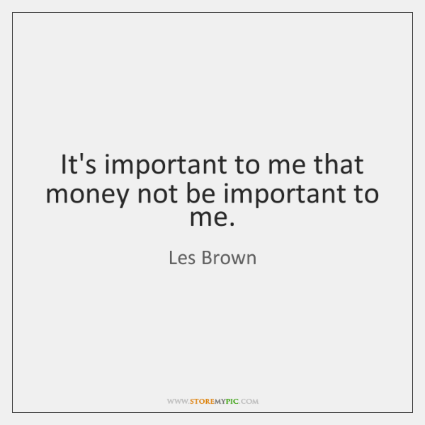 It's important to me that money not be important to me.