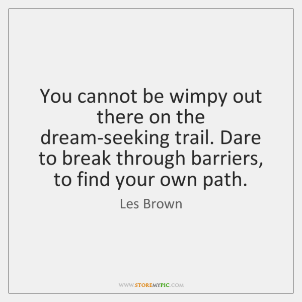 You cannot be wimpy out there on the dream-seeking trail. Dare to ...
