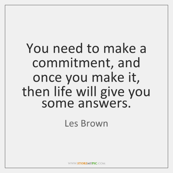 You need to make a commitment, and once you make it, then ...