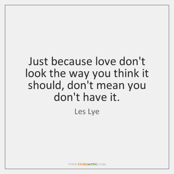 Just because love don't look the way you think it should, don't ...
