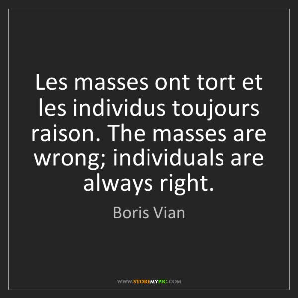 Boris Vian: Les masses ont tort et les individus toujours raison....