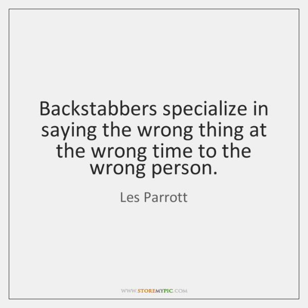 Backstabbers specialize in saying the wrong thing at the wrong time to ...