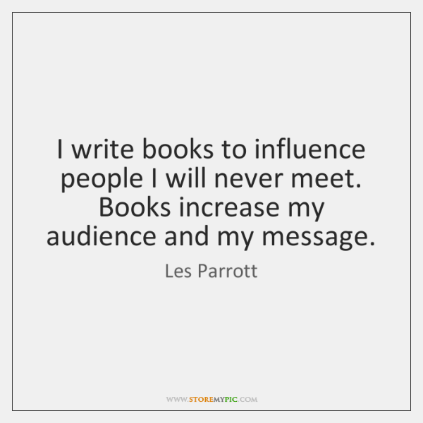 I write books to influence people I will never meet. Books increase ...
