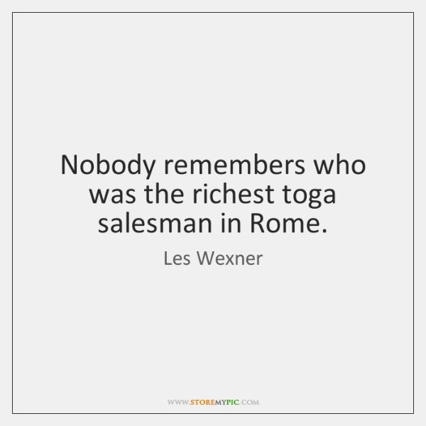 Nobody remembers who was the richest toga salesman in Rome.
