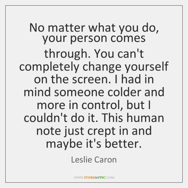 No matter what you do, your person comes through. You can't completely ...