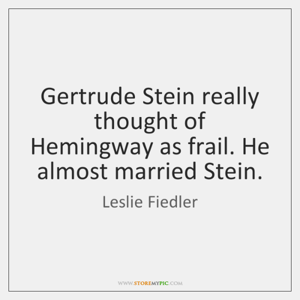 Gertrude Stein really thought of Hemingway as frail. He almost married Stein.