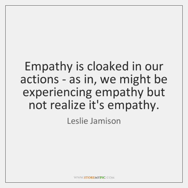 Empathy is cloaked in our actions - as in, we might be ...