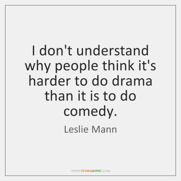I don't understand why people think it's harder to do drama than ...