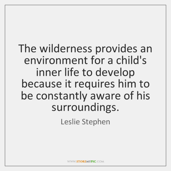 The wilderness provides an environment for a child's inner life to develop ...