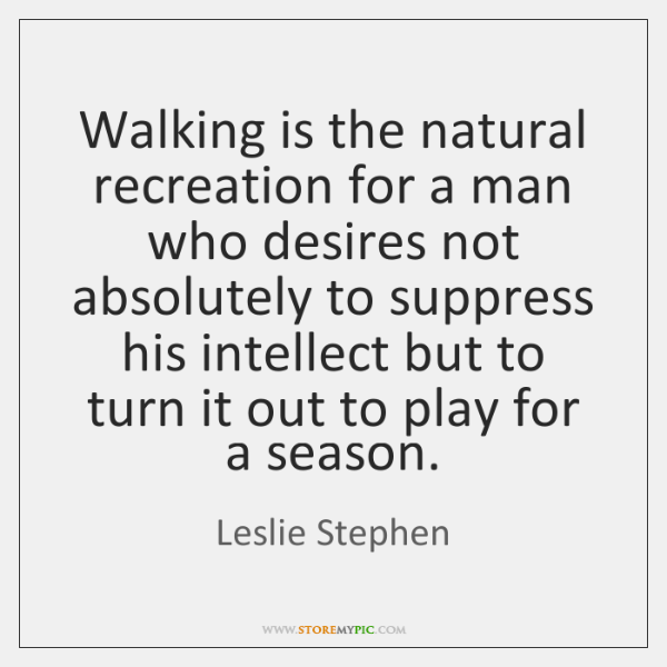 Walking is the natural recreation for a man who desires not absolutely ...