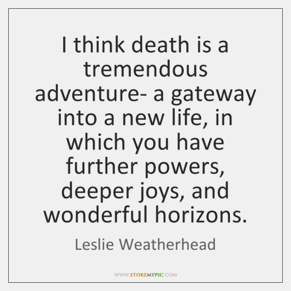 I think death is a tremendous adventure- a gateway into a new ...