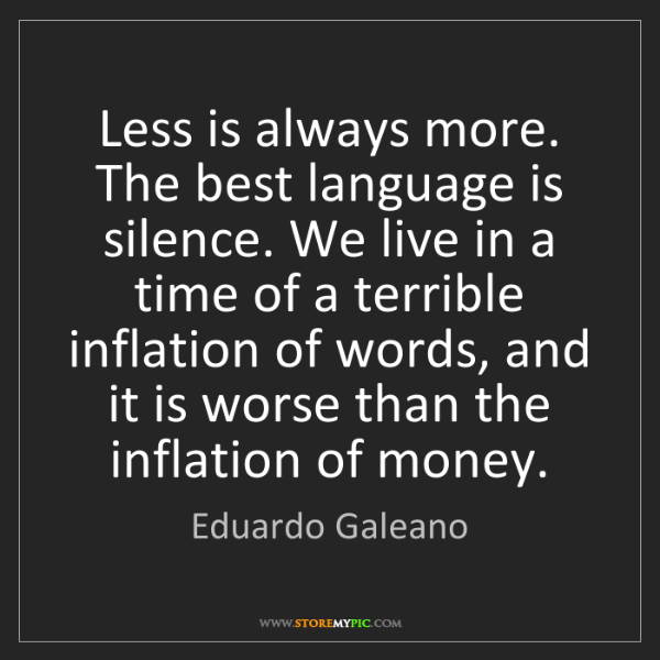 Eduardo Galeano: Less is always more. The best language is silence. We...