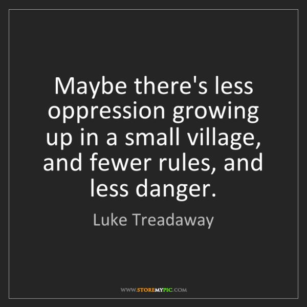 Luke Treadaway: Maybe there's less oppression growing up in a small village,...