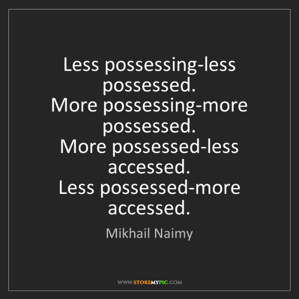 Mikhail Naimy: Less possessing-less possessed.  More possessing-more...