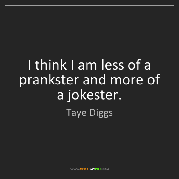 Taye Diggs: I think I am less of a prankster and more of a jokester.
