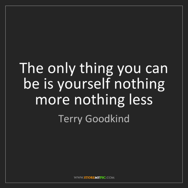 Terry Goodkind: The only thing you can be is yourself nothing more nothing...