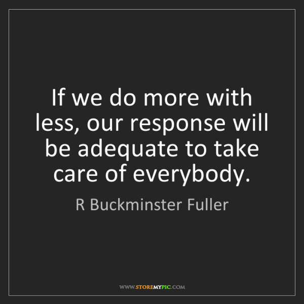 R Buckminster Fuller: If we do more with less, our response will be adequate...