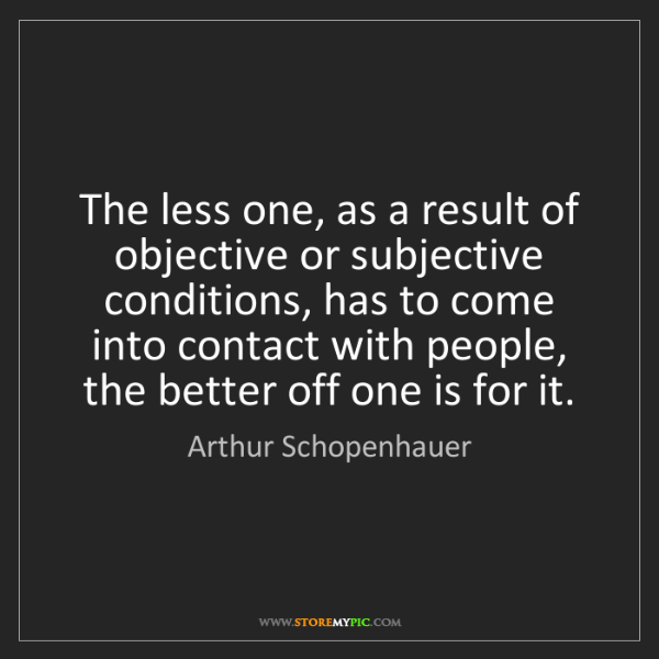 Arthur Schopenhauer: The less one, as a result of objective or subjective...