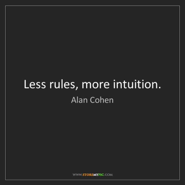 Alan Cohen: Less rules, more intuition.
