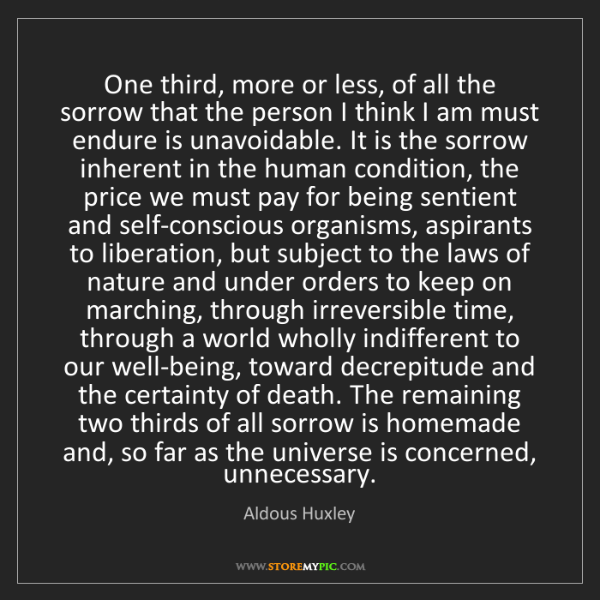 Aldous Huxley: One third, more or less, of all the sorrow that the person...