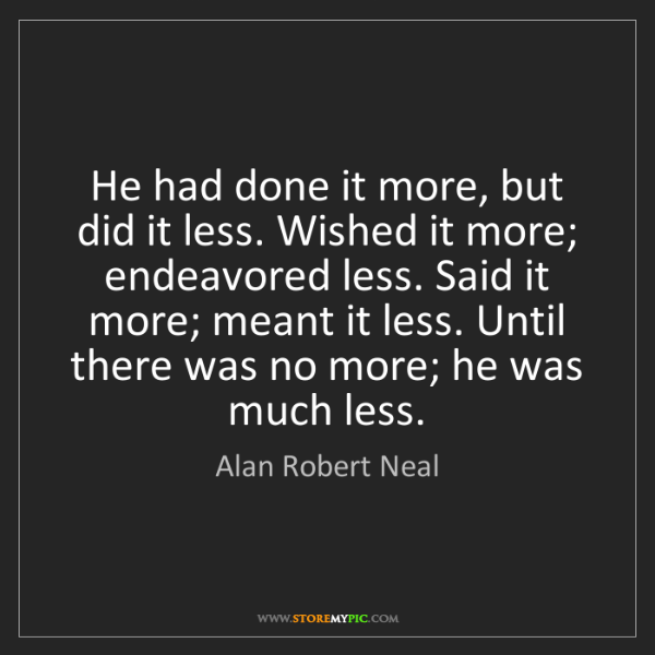 Alan Robert Neal: He had done it more, but did it less. Wished it more;...