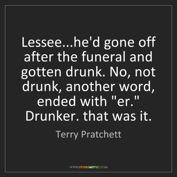 Terry Pratchett: Lessee...he'd gone off after the funeral and gotten drunk....