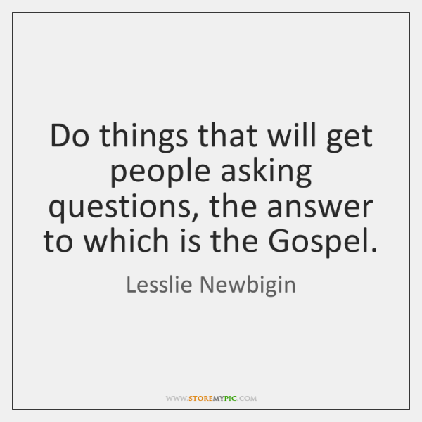 Do things that will get people asking questions, the answer to which ...