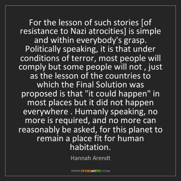 Hannah Arendt: For the lesson of such stories [of resistance to Nazi...