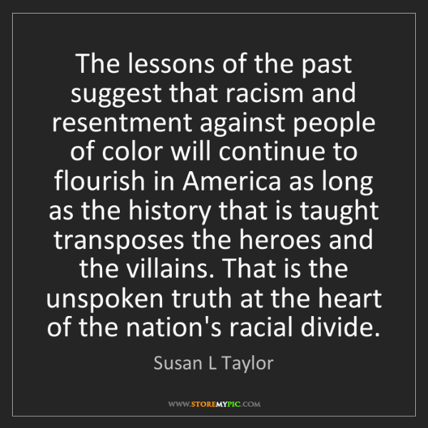 Susan L Taylor: The lessons of the past suggest that racism and resentment...