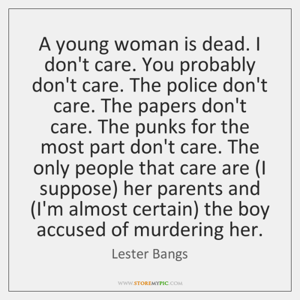 A young woman is dead. I don't care. You probably don't care. ...