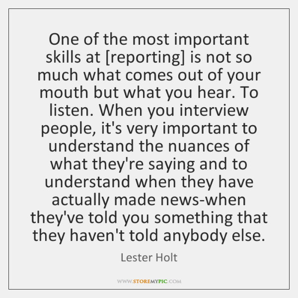 One of the most important skills at [reporting] is not so much ...