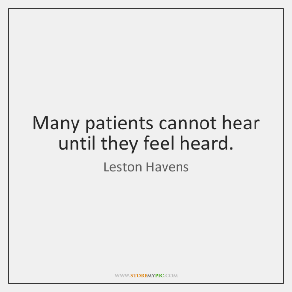 Many patients cannot hear until they feel heard.