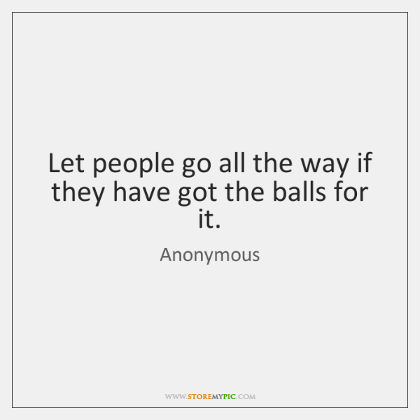 Let people go all the way if they have got the balls ...