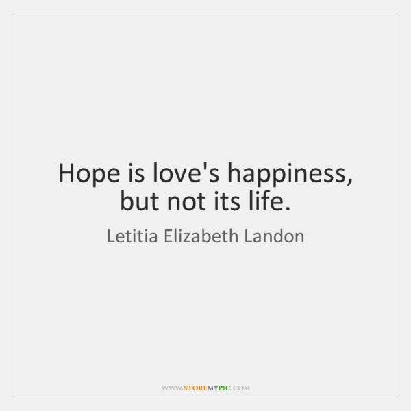 Hope is love's happiness, but not its life.