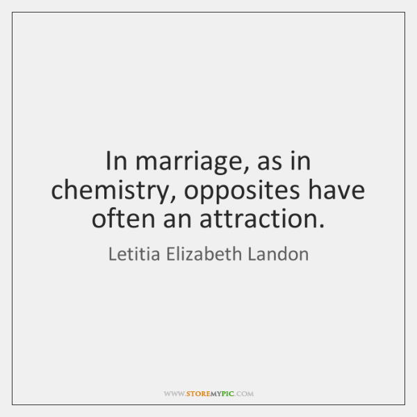 In marriage, as in chemistry, opposites have often an attraction.